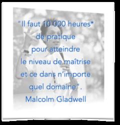 """""""Il faut 10 000 heures* de pratique pour atteindre le niveau de maîtrise et ce dans n'importe quel domaine"""". Malcolm Gladwell"""